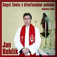Smysl života v křesťanském pohledu - Jan Bobčík