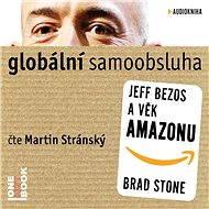 Globální samoobsluha - Jeff Bezos a věk Amazonu - Brad Stone