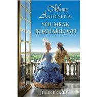Marie Antoinetta: Soumrak rozmařilosti - Juliet Grey