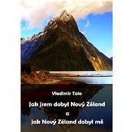 Jak jsem dobyl Nový Zéland a jak Nový Zéland dobyl mě - Vladimír Tala