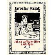 Jak se vařívalo kdysi a jak dnes, A-Ž - Jaroslav Vašák