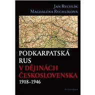 Podkarpatská Rus v dějinách Československa 1918–1946 - Jan Rychlík, Magdalena Rychlíková