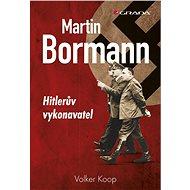 Martin Bormann - rekonstruuje osobnost provozně druhého nejmocnějšího muže Třetí říše. - autor Volker Koop