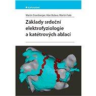 Základy srdeční elektrofyziologie a katétrových ablací - Martin Eisenberger, Alan Bulava, Martin Fiala