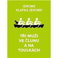 Tři muži ve člunu a na toulkách - Jerome Klapka Jerome