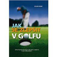 Jak se zlepšit v golfu: Golf je fascinující tím, že je v něm stále co zlepšovat a učení nikdy nekonč - Kniha