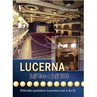 Lucerna, její čas a její lidé: Průvodce pražskou Lucernou (od A do Z) - Kniha