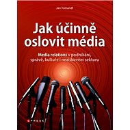 Jak účinně oslovit média: Media relations v podnikání, správě, kultuře i neziskovém sektoru - Kniha