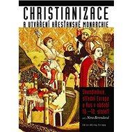 Christianizace a utváření křesťanské monarchie: Skandinávie, střední Evropa a Rus v období 10.-12. s - Kniha