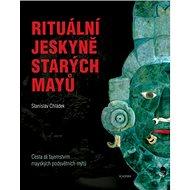 Rituální jeskyně starých Mayů: Cesta za tajemstvím mayských podsvětních mýtů - Kniha
