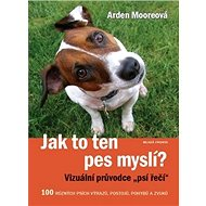 Jak to ten pes myslí?: 100 různých výrazů, postojů, pohybů a zvuků - Kniha