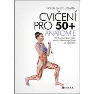 Cvičení pro 50+ Anatomie: Váš ilustrovaný průvodce pro sílu, hbitost a pružnost i po padesátce - Kniha
