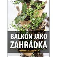 Balkón jako zahrádka: Zdravé pěstování ve městě - Kniha