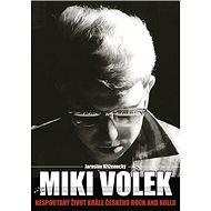 Miki Volek Nespoutaný život krále českého rock and rollu - Kniha