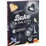 Bake & the City: Sladké pozdravy s 60 měst Kulinářská cesta napříč Evropou - Kniha
