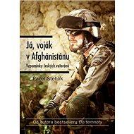 Já, voják v Afghánistánu: Vzpomínky českých veteránů - Kniha