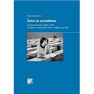 Žena za socialismu: Československo 1945–1974 a reflexe vývoje před rokem 1989 a po něm