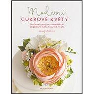 Moderní cukrové květy: Současné trendy ve zdobení dortů elegantními květy z cukrové hmoty - Kniha