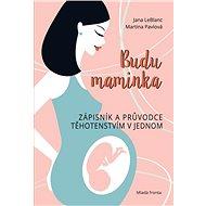 Budu maminka: Zápisník a průvodce těhotenstvím v jednom - Kniha
