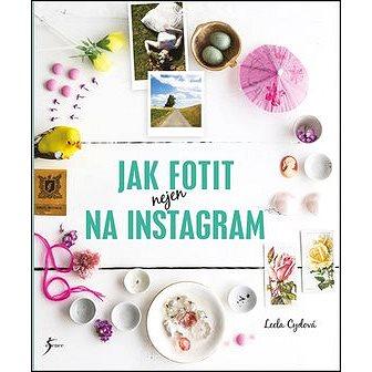 Jak fotit nejen na Instagram (978-80-7549-592-1)