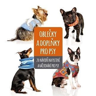 Oblečky a doplňky pro psy: 20 nápadů na pletení a háčkování pro psy (978-80-264-2071-2)