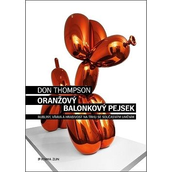 Oranžový Balonkový pejsek: Bubliny, vřava a hrabivost na trhu se současným uměním (978-80-7473-688-9)