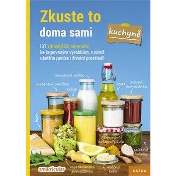 Zkuste to doma sami Kuchyně: 137 zdravějších alternativ ke kupovaným výrobkům, s nimiž ušetříte pení
