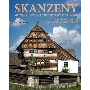 Skanzeny: Muzea lidové architektury v přírodě v České republice a Slovenské republice (978-80-7554-224-3)