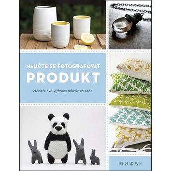 Naučte se fotografovat produkt: Nechte své výtvory mluvit za sebe (978-80-7413-394-7)