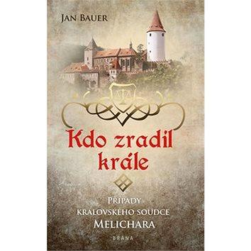 Kdo zradil krále: Případy královského soudce Melichara (978-80-242-6363-2)
