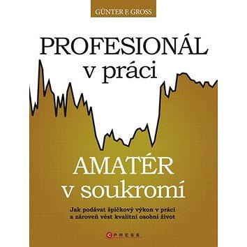 Profesionál v práci, amatér v soukromí: Jak podávat špičkový výkon v práci a zároveň vést kvalitní o (978-80-251-2905-0)