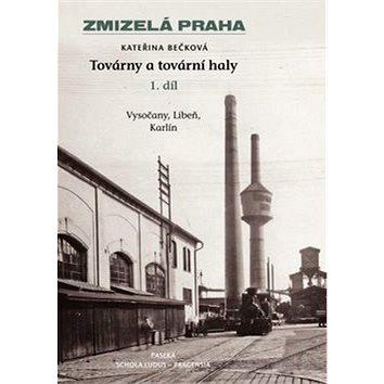 Zmizelá Praha Továrny a tovární haly: Vysočany, Libeň a krlín (I. díl) (978-80-7432-122-1)