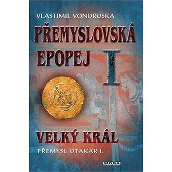 Přemyslovská epopej I.: Velký král Přemysl Otakar I. (978-80-243-4494-2)