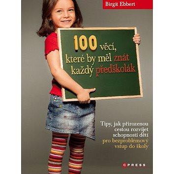 100 věcí, které by měl znát každý předškolák: Tipy, jak přirozenou cestou rozvíjet schopnosti dětí (978-80-251-3545-7)