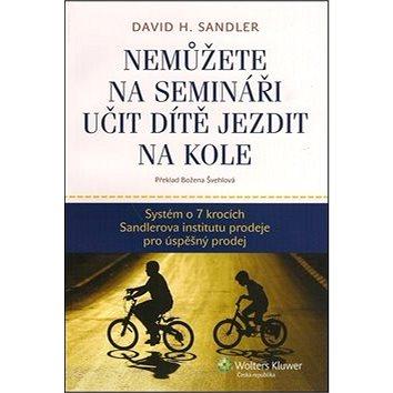 Nemůžete na semináři učit dítě jezdit na kole: Systém o 7 krocích Sandlerova institutu prodeje pro ú (978-80-7357-734-6)
