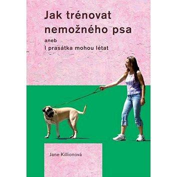 Jak trénovat nemožného psa: aneb I prasátka mohou létat (978-80-7428-117-4)