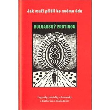 Jak muži přišli ke svému údu: Bulharský erotikon (978-80-7438-036-5)