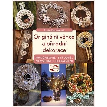 Originální věnce a přírodní dekorace: Nadčasové, stylové, nevšední i elegantní (978-80-264-0037-0)