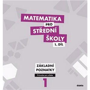 Matematika pro střední školy 1.díl Průvodce pro učitele: Základní poznatky (978-80-7358-198-5)