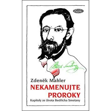 Nekamenujte proroky: Kapitoly ze života Bedřicha Smetany (978-80-86631-53-0)