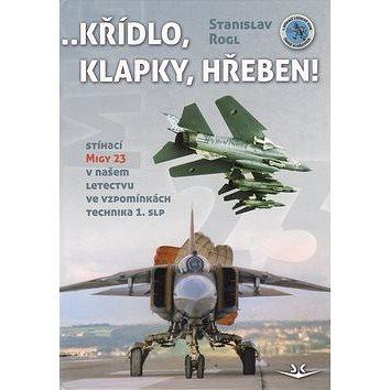 Křídlo, klapky, hřeben!: Stíhací MiGy 23 v našem letectvu ve vzpomínkách technika 1. slp (978-80-87567-29-6)