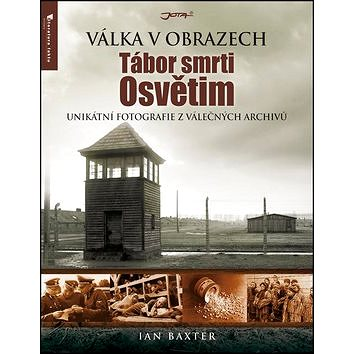 Tábor smrti Osvětim: Unikátní fotografie z válečných archivů (978-80-7462-416-2)