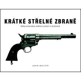 Krátké střelné zbraně: Velký průvodce světem pistolí a revolverů (978-80-7391-717-3)