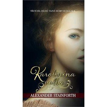 Karolínina volba: Třetí díl osudů tajné dcery Rudofa II. (978-80-7475-038-0)