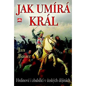 Jak umírá král: Hrdinové a zbabělci v českých dějinách (978-80-7466-353-6)