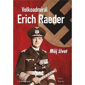 Velkoadmirál Erich Raeder: Můj život (978-80-247-4653-1)