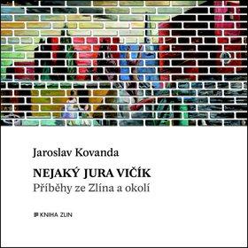 Nejaký Jura Vičík: Příběhy ze Zlína a okolí (978-80-7473-166-2)