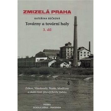 Zmizelá Praha Továrny a tovární haly 3.díl: Žižkov, Vinohrady, Nusle, Modřany a další části jihových (978-80-7432-447-5)