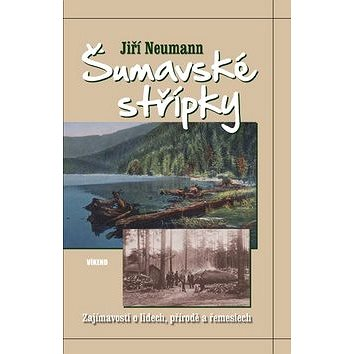 Šumavské střípky: Zajímavosti o lidech, přírodě a řemeslech (978-80-7433-077-3)