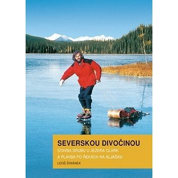 Severskou divočinou: Stavba srubu u jezera Clark a plavba po řekách na Aljašku (978-80-904191-3-1)